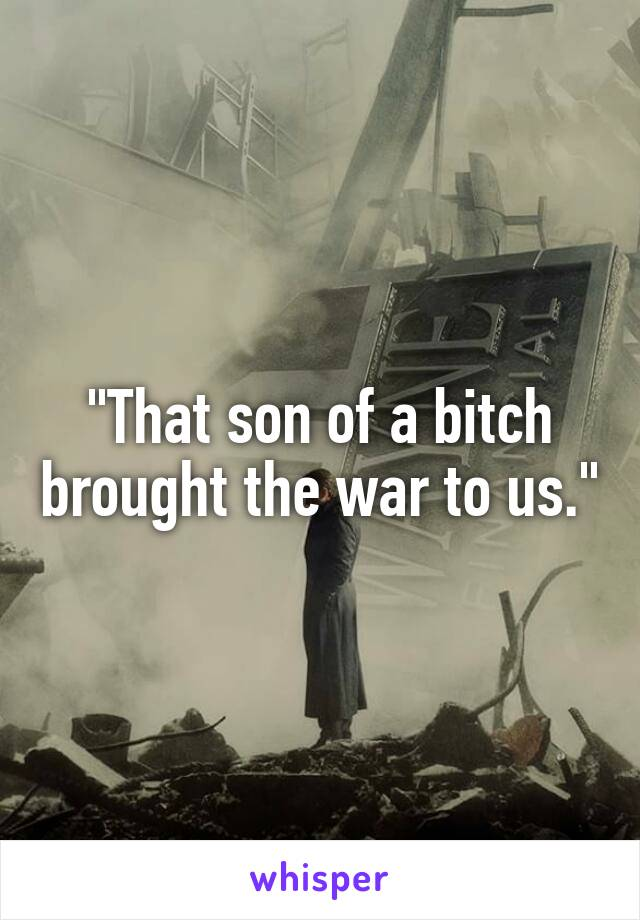 """""""That son of a bitch brought the war to us."""""""