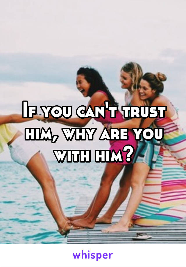 If you can't trust him, why are you with him?