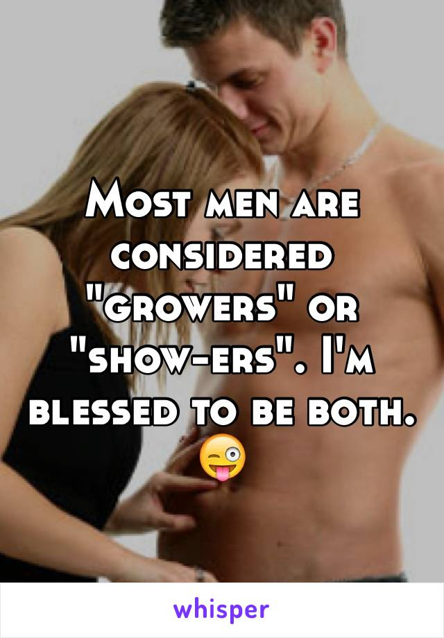 """Most men are considered """"growers"""" or """"show-ers"""". I'm blessed to be both. 😜"""