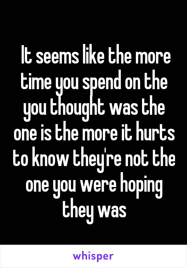 It seems like the more time you spend on the you thought was the one is the more it hurts to know they're not the one you were hoping they was