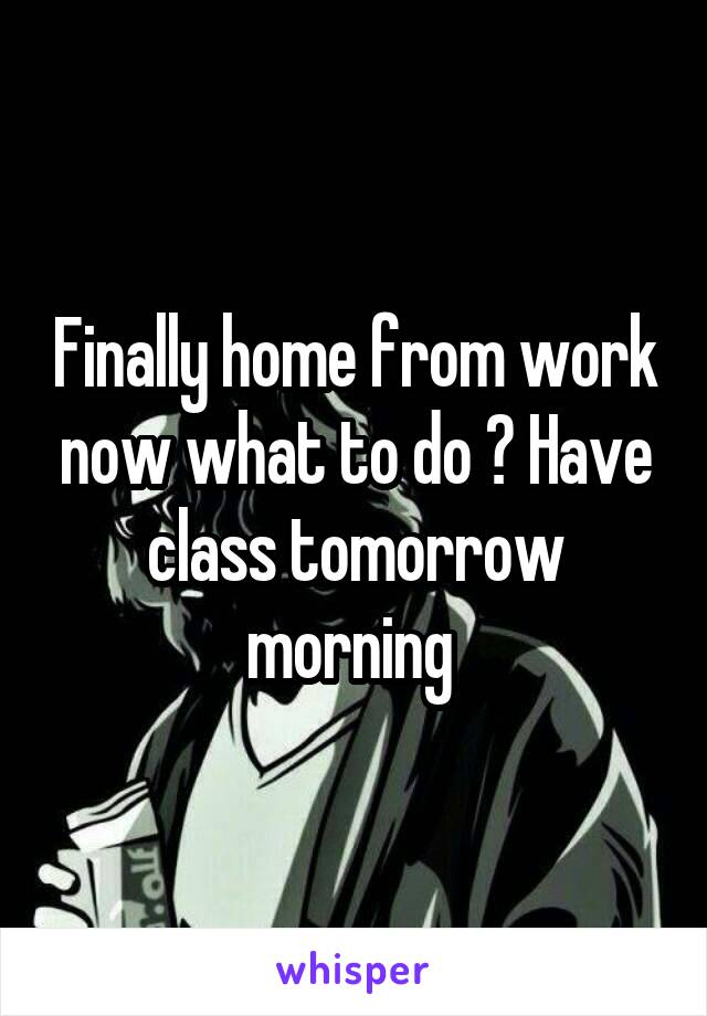 Finally home from work now what to do ? Have class tomorrow morning