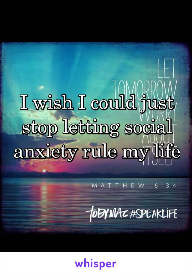 I wish I could just stop letting social anxiety rule my life