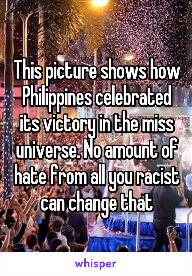 This picture shows how Philippines celebrated its victory in the miss universe. No amount of hate from all you racist can change that
