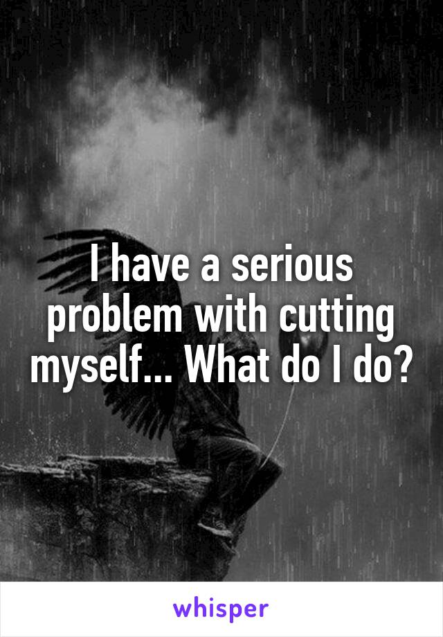 I have a serious problem with cutting myself... What do I do?