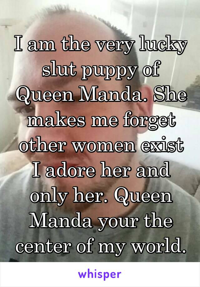 I am the very lucky slut puppy of Queen Manda. She makes me forget other women exist I adore her and only her. Queen Manda your the center of my world.