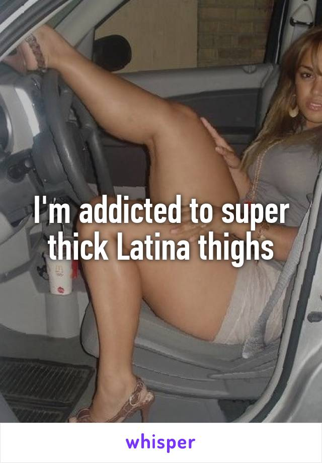 I'm addicted to super thick Latina thighs