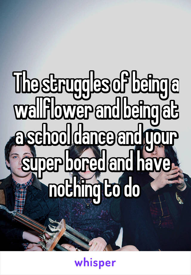 The struggles of being a wallflower and being at a school dance and your super bored and have nothing to do