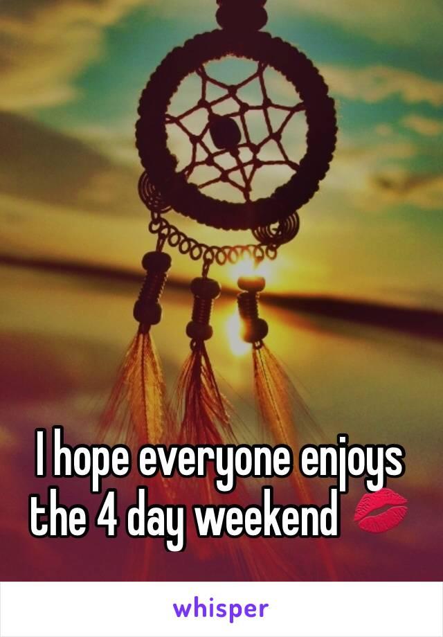 I hope everyone enjoys the 4 day weekend 💋