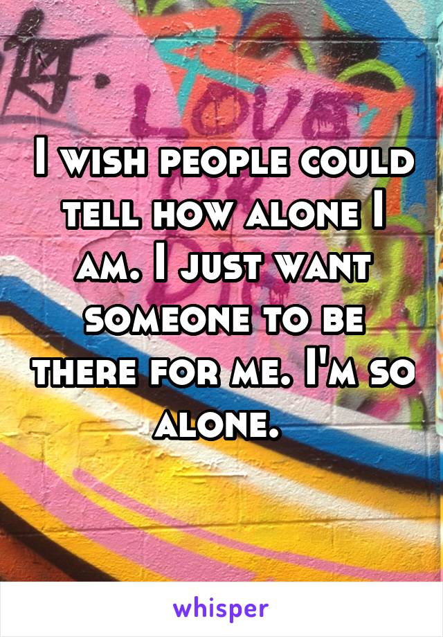 I wish people could tell how alone I am. I just want someone to be there for me. I'm so alone.