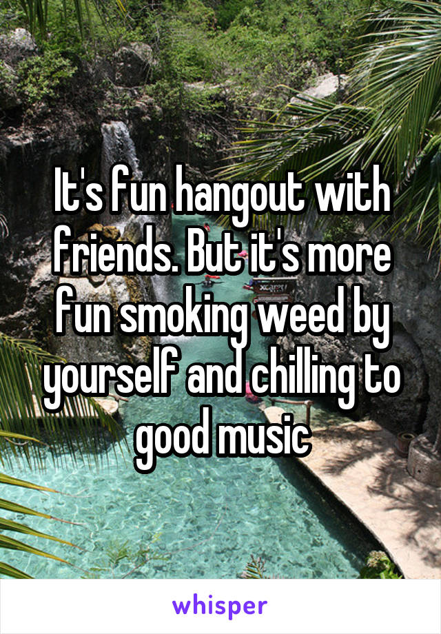 It's fun hangout with friends. But it's more fun smoking weed by yourself and chilling to good music