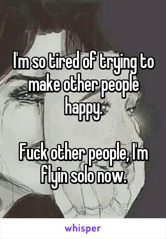 I'm so tired of trying to make other people happy.  Fuck other people, I'm flyin solo now.