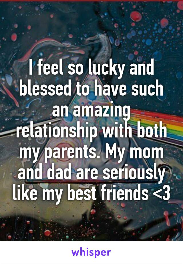 I feel so lucky and blessed to have such an amazing relationship with both my parents. My mom and dad are seriously like my best friends <3