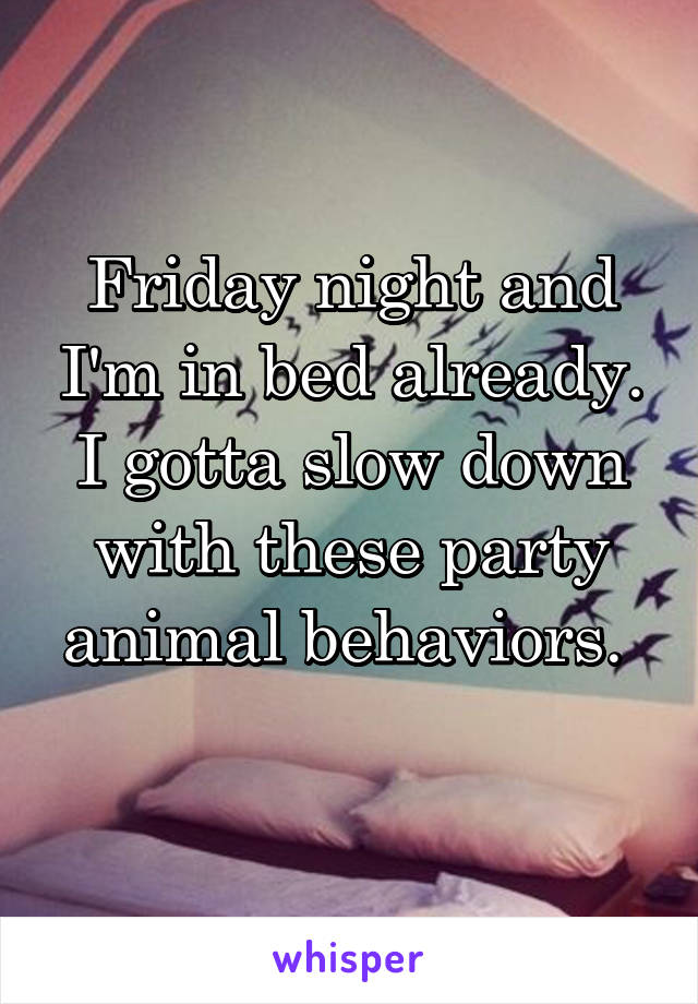 Friday night and I'm in bed already. I gotta slow down with these party animal behaviors.