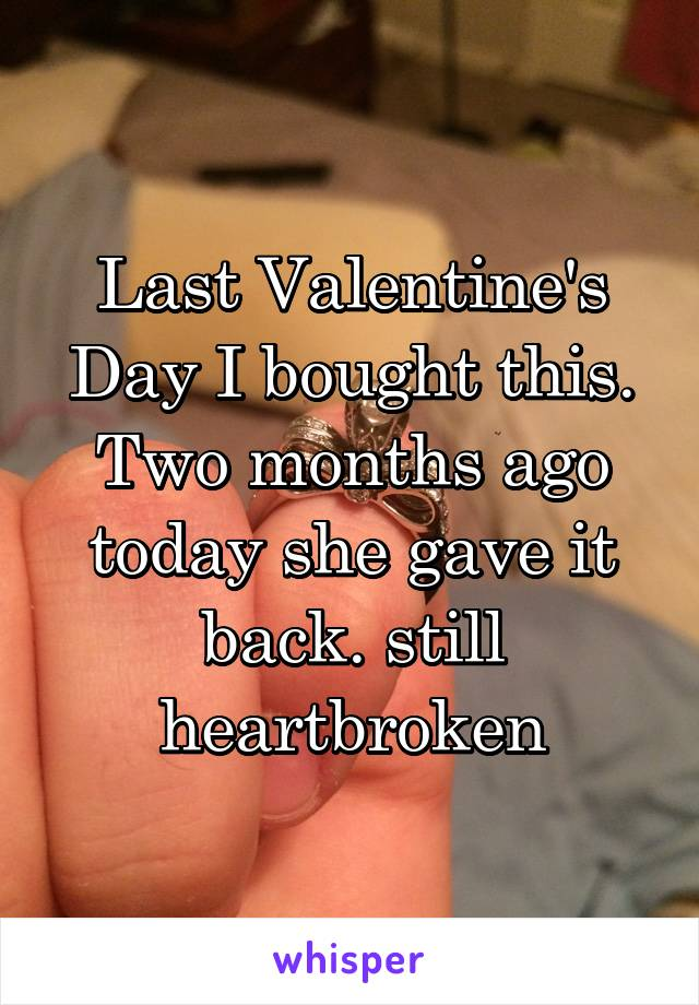 Last Valentine's Day I bought this. Two months ago today she gave it back. still heartbroken
