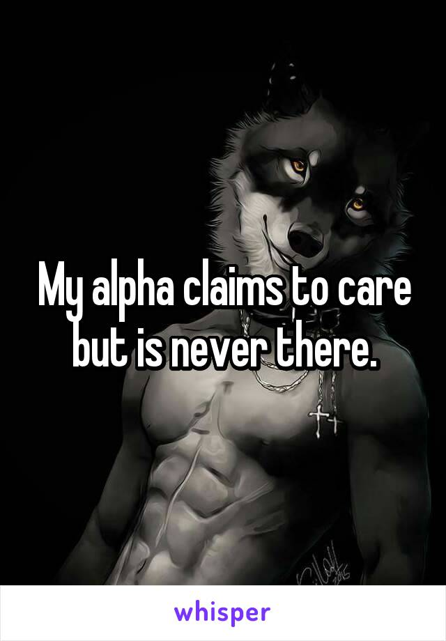 My alpha claims to care but is never there.