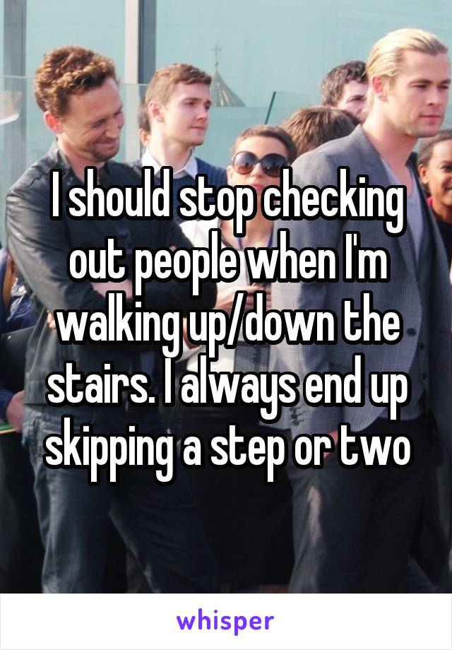 I should stop checking out people when I'm walking up/down the stairs. I always end up skipping a step or two
