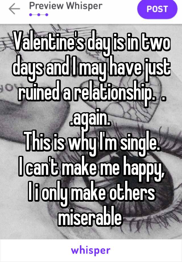 Valentine's day is in two days and I may have just ruined a relationship.  . .again.  This is why I'm single. I can't make me happy, I i only make others miserable