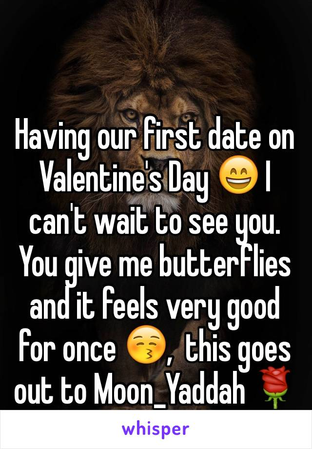Having our first date on Valentine's Day 😄 I can't wait to see you. You give me butterflies and it feels very good for once 😚,  this goes out to Moon_Yaddah 🌹
