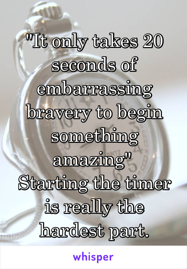 """It only takes 20 seconds of embarrassing bravery to begin something amazing""  Starting the timer is really the hardest part."