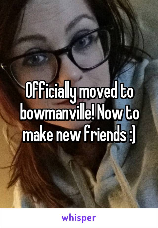 Officially moved to bowmanville! Now to make new friends :)