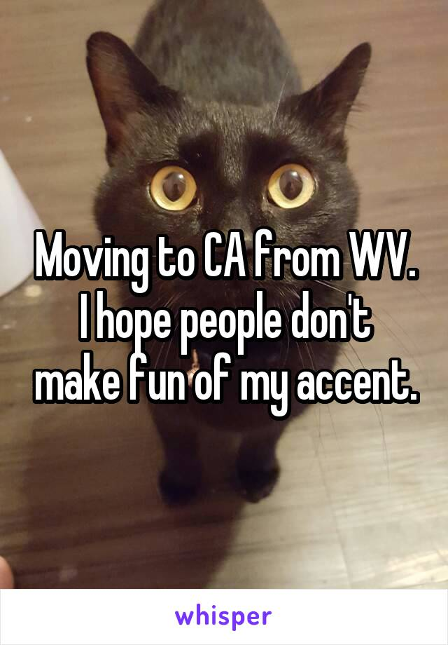 Moving to CA from WV. I hope people don't make fun of my accent.