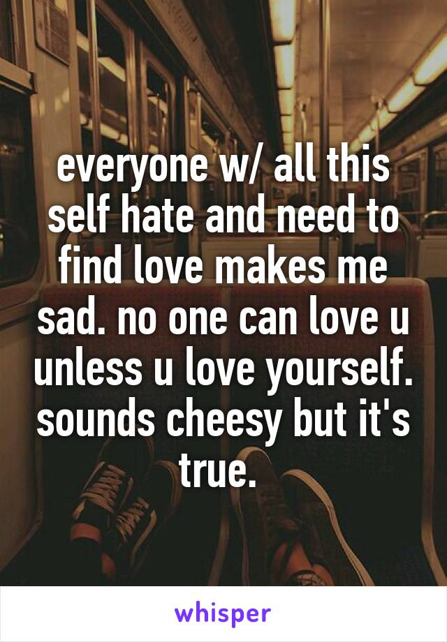 everyone w/ all this self hate and need to find love makes me sad. no one can love u unless u love yourself. sounds cheesy but it's true.