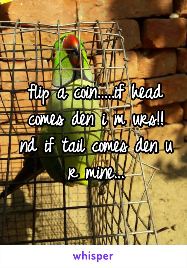 flip a coin.....if head comes den i m urs!! nd if tail comes den u r mine...