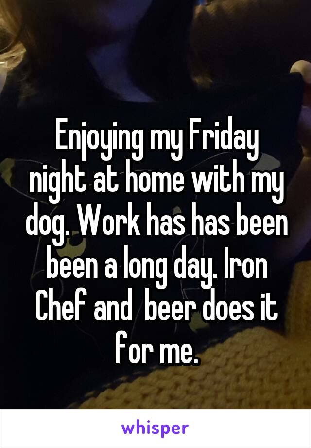 Enjoying my Friday night at home with my dog. Work has has been been a long day. Iron Chef and  beer does it for me.