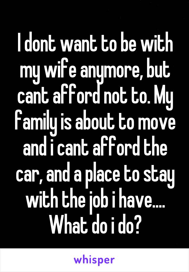 I dont want to be with my wife anymore, but cant afford not to. My family is about to move and i cant afford the car, and a place to stay with the job i have.... What do i do?