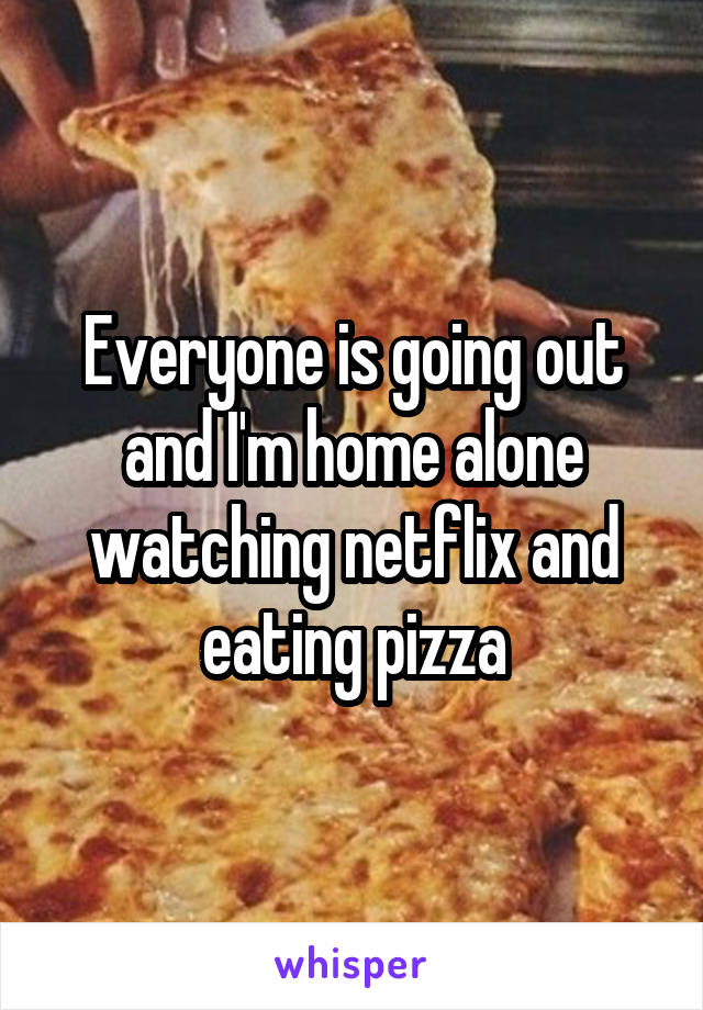 Everyone is going out and I'm home alone watching netflix and eating pizza