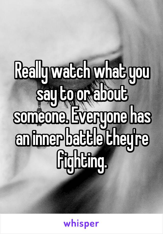Really watch what you say to or about someone. Everyone has an inner battle they're fighting.