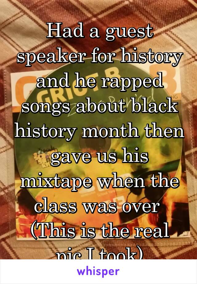 Had a guest speaker for history and he rapped songs about black history month then gave us his mixtape when the class was over  (This is the real pic I took)