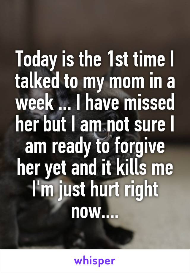 Today is the 1st time I talked to my mom in a week ... I have missed her but I am not sure I am ready to forgive her yet and it kills me I'm just hurt right now....
