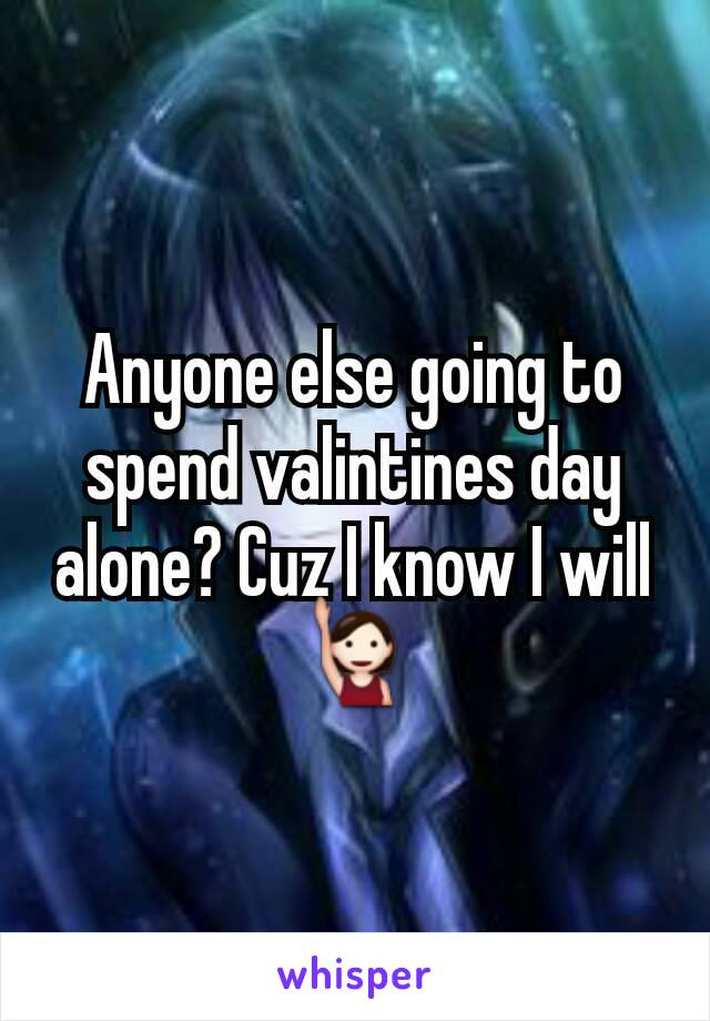 Anyone else going to spend valintines day alone? Cuz I know I will🙋