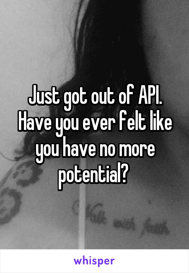 Just got out of API. Have you ever felt like you have no more potential?