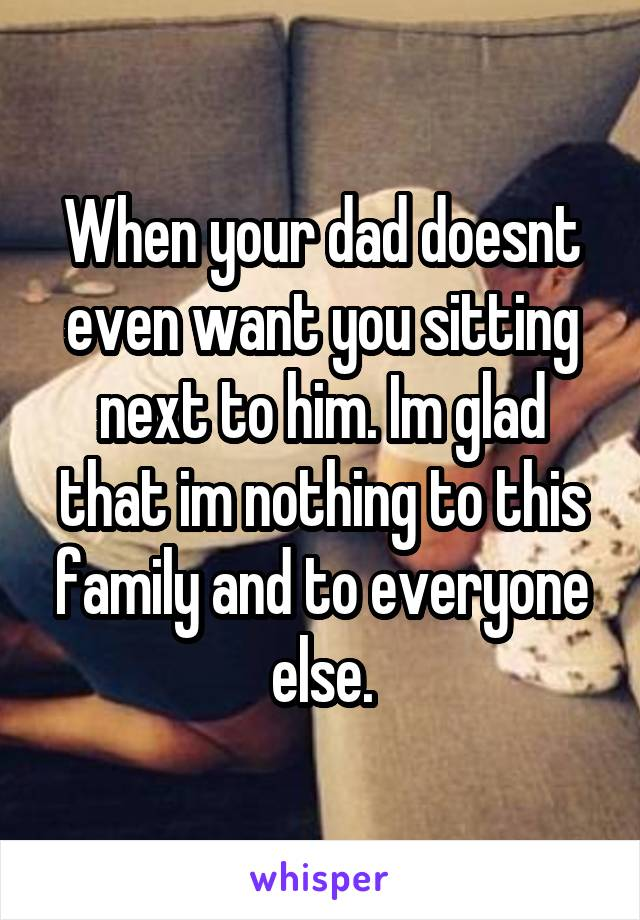 When your dad doesnt even want you sitting next to him. Im glad that im nothing to this family and to everyone else.
