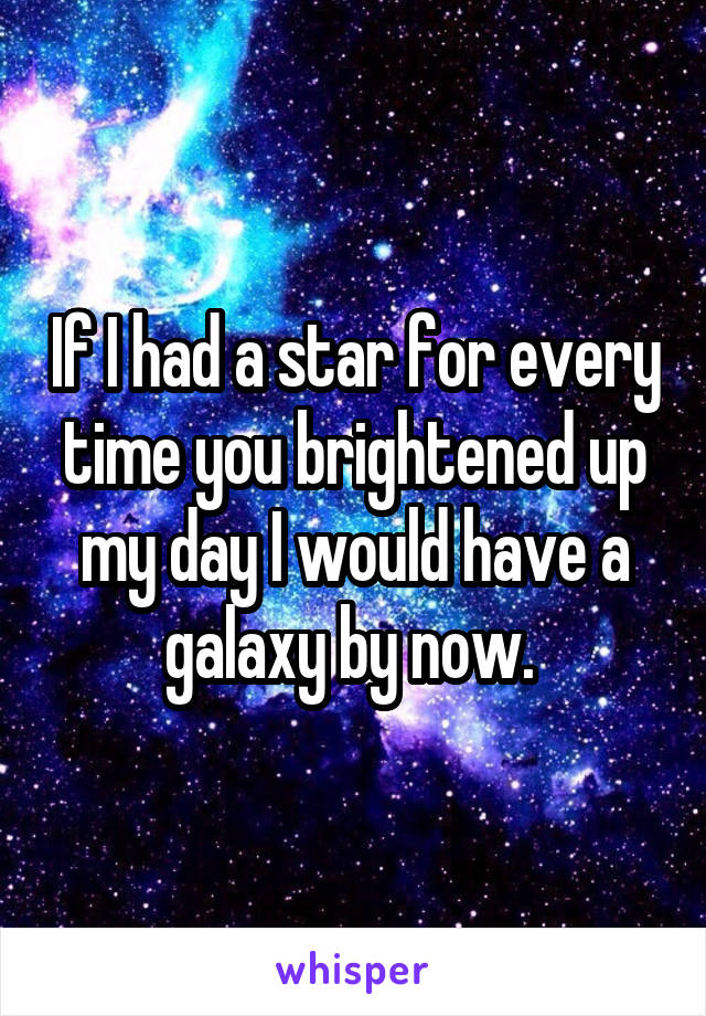 If I had a star for every time you brightened up my day I would have a galaxy by now.