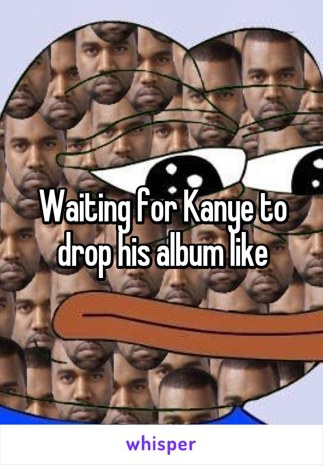 Waiting for Kanye to drop his album like