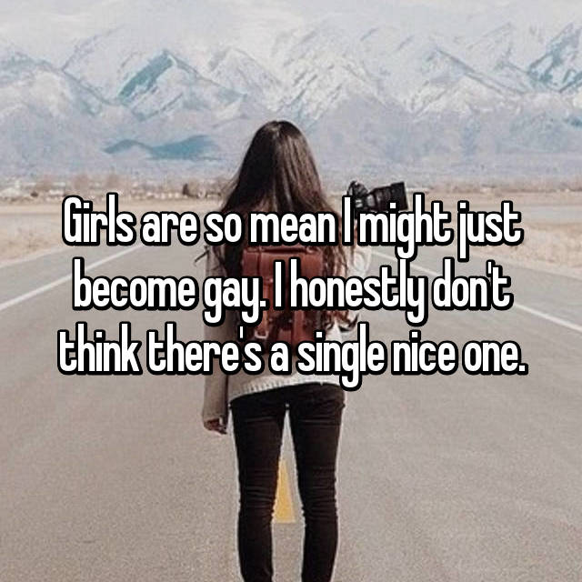 Girls are so mean I might just become gay. I honestly don't think there's a single nice one.