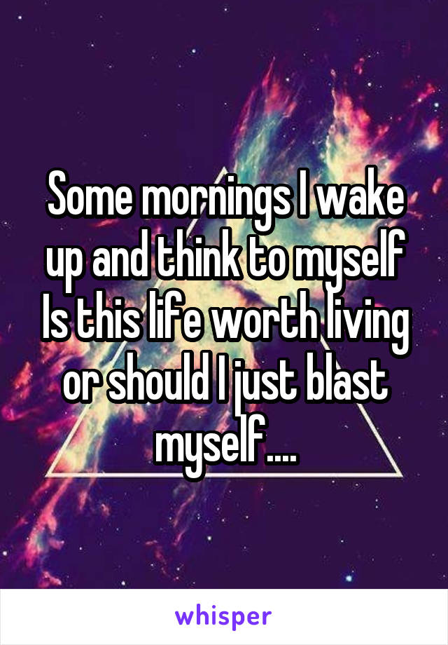 Some mornings I wake up and think to myself Is this life worth living or should I just blast myself....