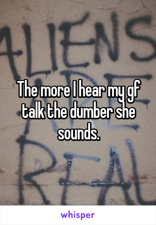 The more I hear my gf talk the dumber she sounds.