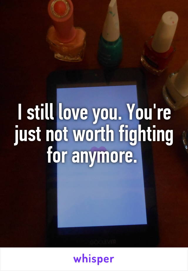 I still love you. You're just not worth fighting for anymore.