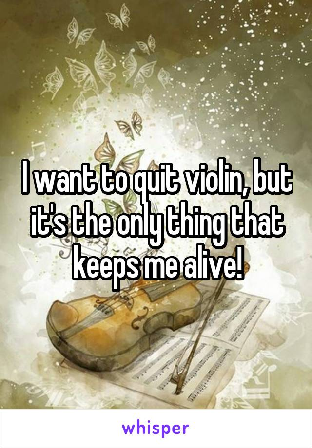 I want to quit violin, but it's the only thing that keeps me alive!