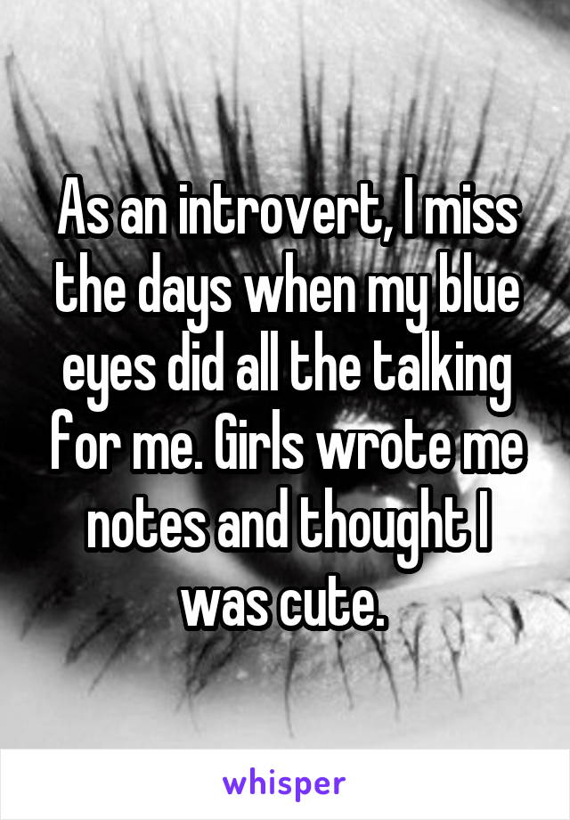 As an introvert, I miss the days when my blue eyes did all the talking for me. Girls wrote me notes and thought I was cute.