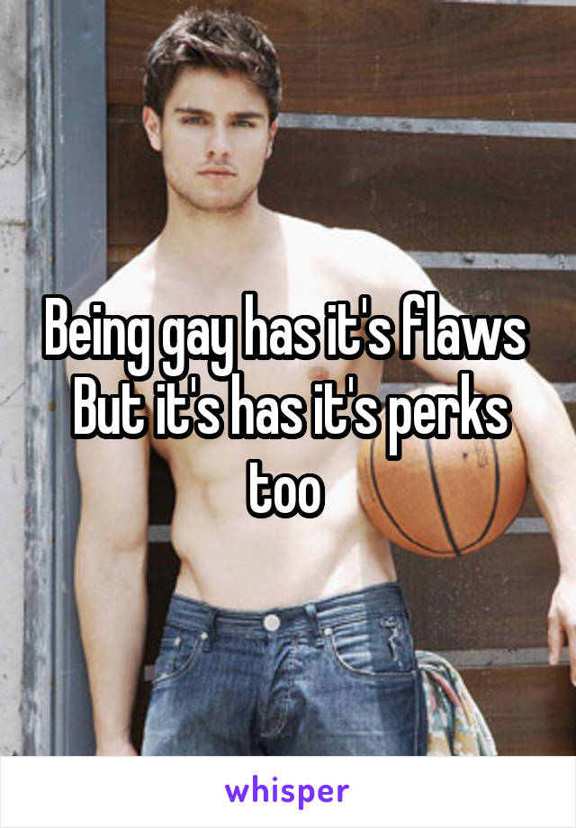 Being gay has it's flaws  But it's has it's perks too