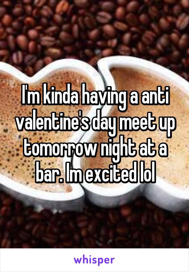 I'm kinda having a anti valentine's day meet up tomorrow night at a bar. Im excited lol