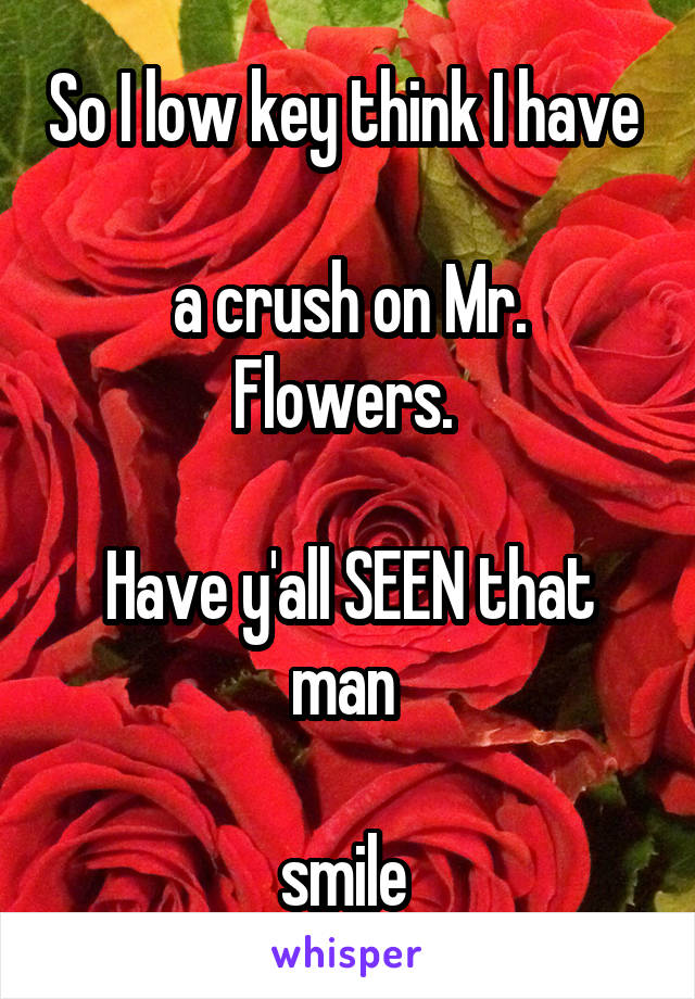 So I low key think I have   a crush on Mr. Flowers.   Have y'all SEEN that man   smile