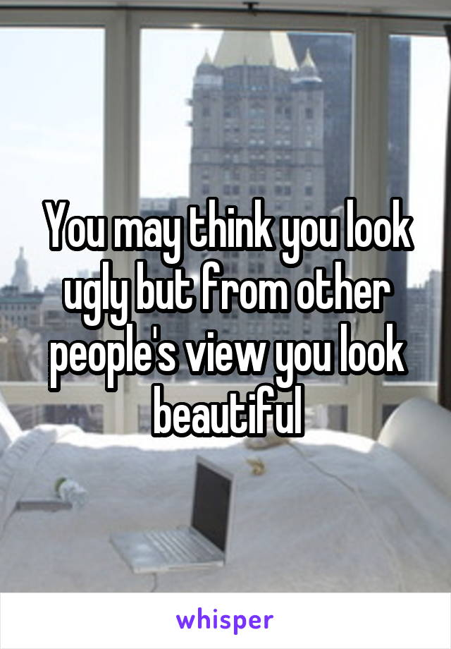 You may think you look ugly but from other people's view you look beautiful