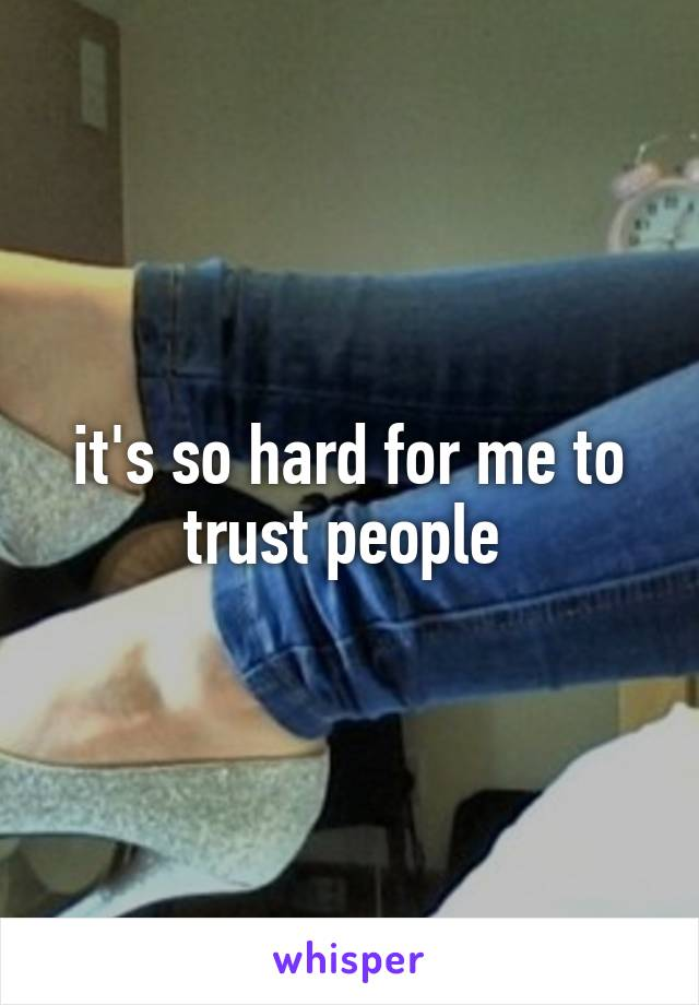 it's so hard for me to trust people