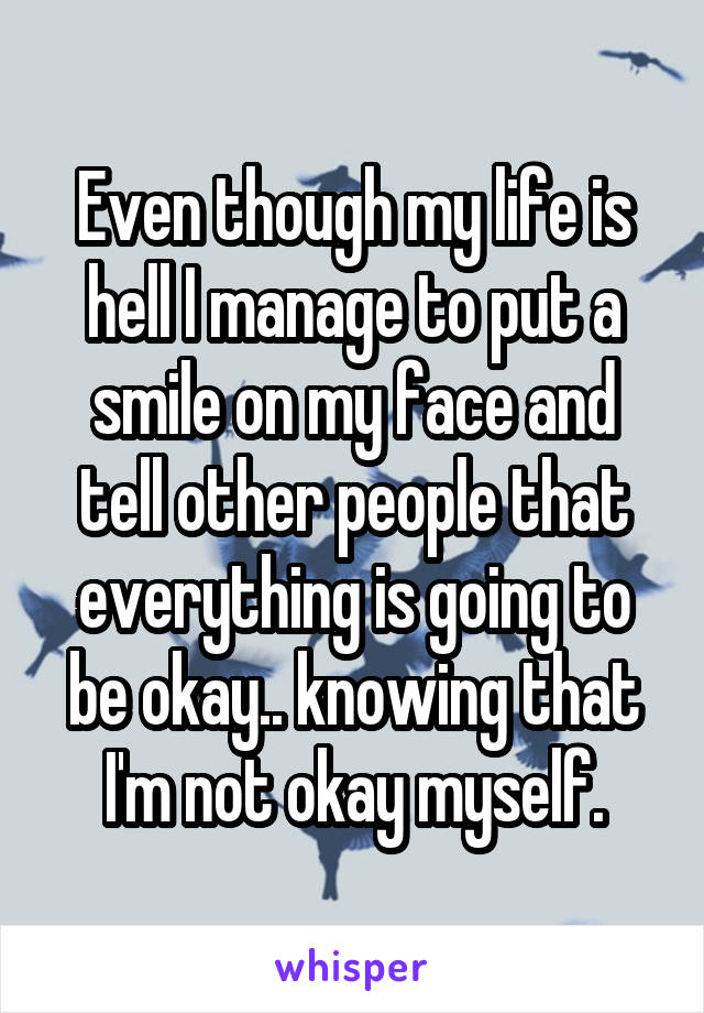 Even though my life is hell I manage to put a smile on my face and tell other people that everything is going to be okay.. knowing that I'm not okay myself.